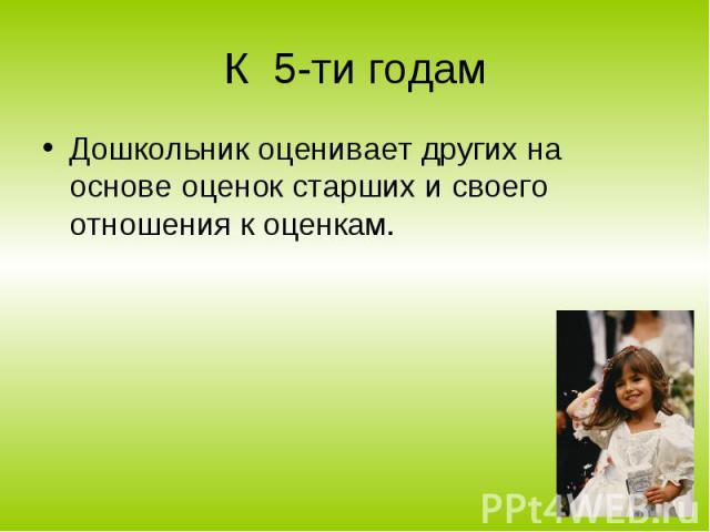 К 5-ти годам Дошкольник оценивает других на основе оценок старших и своего отношения к оценкам.