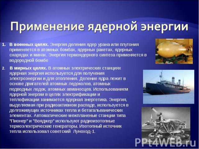 Применение ядерной энергииВ военных целях. Энергия деления ядер урана или плутония применяется в атомных бомбах, ядерных ракетах, ядерных снарядах и минах. Энергия термоядерного синтеза применяется в водородной бомбе 2. В мирных целях. В атомных эле…