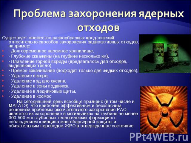 Проблема захоронения ядерных отходовСуществует множество разнообразных предложений относительно способов захоронения радиоактивных отходов, например: · Долговременное наземное хранилище, · Глубокие скважины (на глубине несколько км), · Плавление гор…