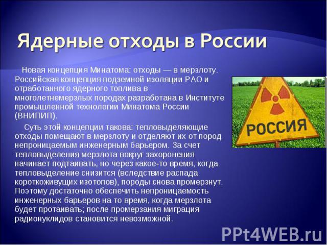 Ядерные отходы в России Новая концепция Минатома: отходы — в мерзлоту. Российская концепция подземной изоляции РАО и отработанного ядерного топлива в многолетнемерзлых породах разработана в Институте промышленной технологии Минатома России (ВНИПИП).…