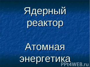 Ядерный реактор Атомная энергетика