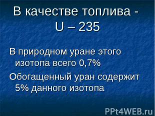 В качестве топлива - U – 235 В природном уране этого изотопа всего 0,7% Обогащен