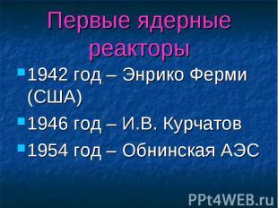 Первые ядерные реакторы 1942 год – Энрико Ферми (США) 1946 год – И.В. Курчатов 1