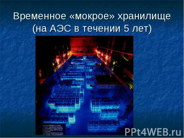 Временное «мокрое» хранилище (на АЭС в течении 5 лет)