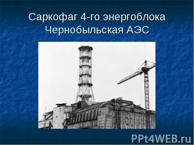 Саркофаг 4-го энергоблока Чернобыльская АЭС