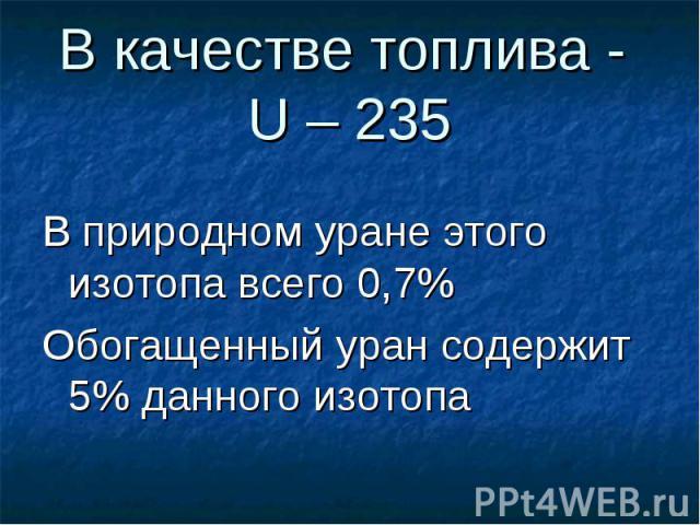 В качестве топлива - U – 235 В природном уране этого изотопа всего 0,7% Обогащенный уран содержит 5% данного изотопа