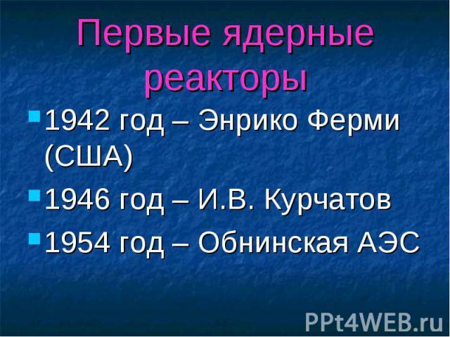 Первые ядерные реакторы 1942 год – Энрико Ферми (США) 1946 год – И.В. Курчатов 1954 год – Обнинская АЭС