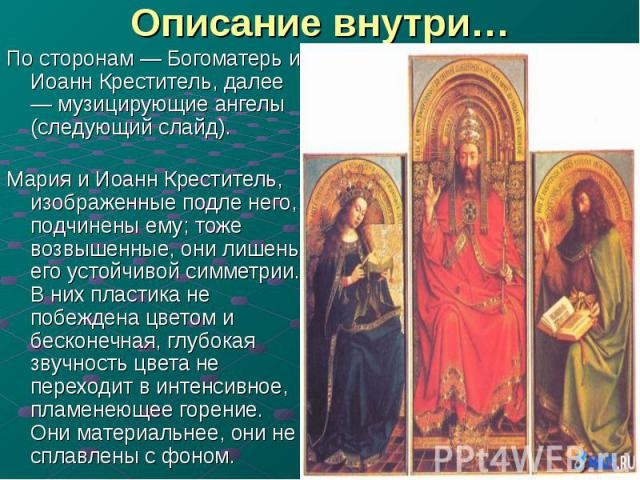 Описание внутри… По сторонам — Богоматерь и Иоанн Креститель, далее — музицирующие ангелы (следующий слайд). Мария и Иоанн Креститель, изображенные подле него, подчинены ему; тоже возвышенные, они лишены его устойчивой симметрии. В них пластика не п…