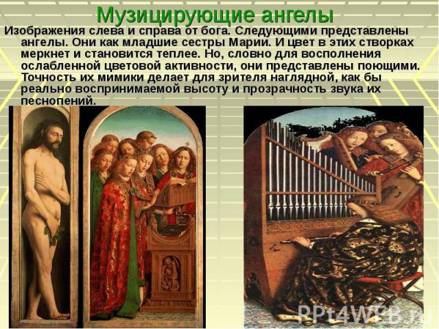 Музицирующие ангелы Изображения слева и справа от бога. Следующими представлены ангелы. Они как младшие сестры Марии. И цвет в этих створках меркнет и становится теплее. Но, словно для восполнения ослабленной цветовой активности, они представлены по…