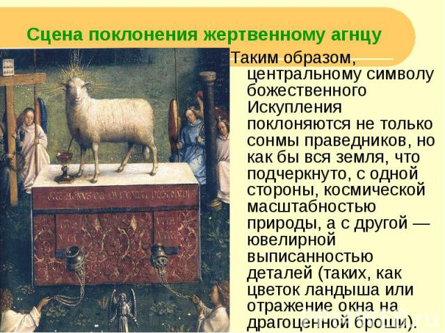 Сцена поклонения жертвенному агнцу Таким образом, центральному символу божественного Искупления поклоняются не только сонмы праведников, но как бы вся земля, что подчеркнуто, с одной стороны, космической масштабностью природы, а с другой — ювелирной…