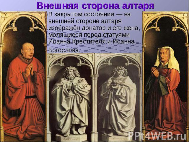 Внешняя сторона алтаря В закрытом состоянии— на внешней стороне алтаря изображён донатор и его жена, молящиеся перед статуями Иоанна Крестителя и Иоанна Богослова.