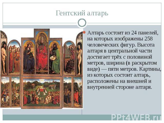 Гентский алтарь Алтарь состоит из 24 панелей, на которых изображены 258 человеческих фигур. Высота алтаря в центральной части достигает трёх с половиной метров, ширина (в раскрытом виде) — пяти метров. Картины, из которых состоит алтарь, расположены…