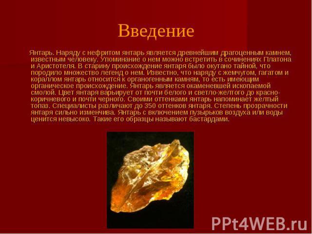 Введение Янтарь. Наряду с нефритом янтарь является древнейшим драгоценным камнем, известным человеку. Упоминание о нем можно встретить в сочинениях Платона и Аристотеля. В старину происхождение янтаря было окутано тайной, что породило множество леге…