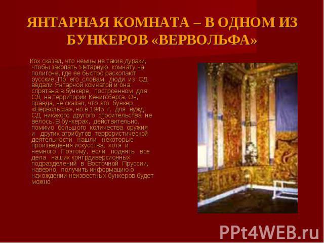 ЯНТАРНАЯ КОМНАТА – В ОДНОМ ИЗ БУНКЕРОВ «ВЕРВОЛЬФА» Кох сказал, что немцы не такие дураки, чтобы закопать Янтарную комнату на полигоне, где ее быстро раскопают русские. По его словам, люди из СД ведали Янтарной комнатой и она спрятана в бункере, пост…