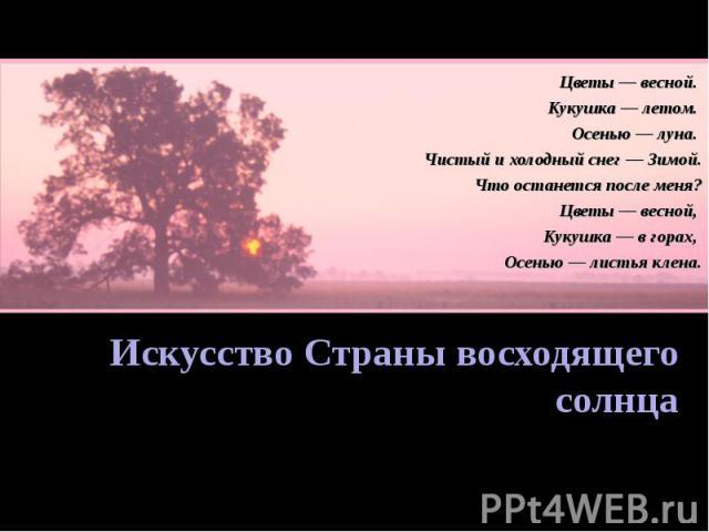 Цветы — весной. Кукушка — летом. Осенью — луна. Чистый и холодный снег — Зимой. Что останется после меня? Цветы — весной, Кукушка — в горах, Осенью — листья клена. Искусство Страны восходящего солнца