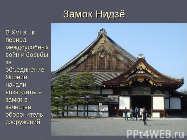 Замок Нидзё В XVI в., в период междоусобных войн и борьбы за объединение Японии начали возводиться замки в качестве оборонитель. сооружений