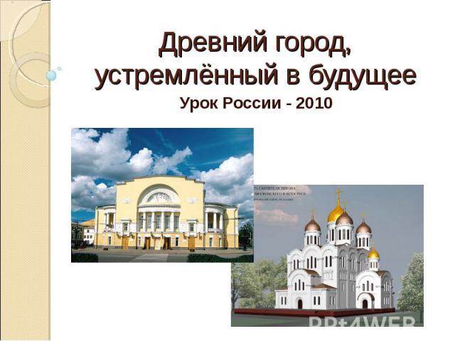 Древний город, устремлённый в будущее Урок России - 2010