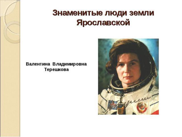 Знаменитые люди земли Ярославской Валентина Владимировна Терешкова