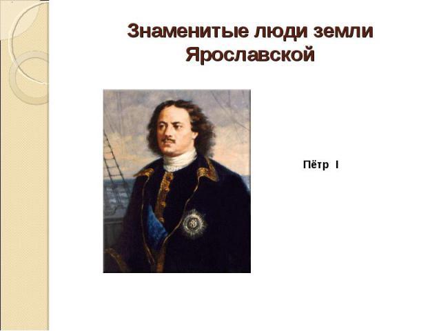 Знаменитые люди земли Ярославской Пётр I