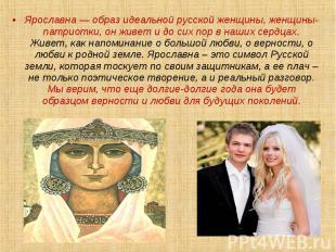 Ярославна — образ идеальной русской женщины, женщины-патриотки, он живет и до си