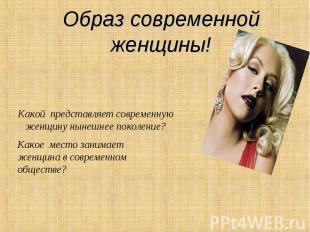 Образ современной женщины! Какой представляет современную женщину нынешнее покол
