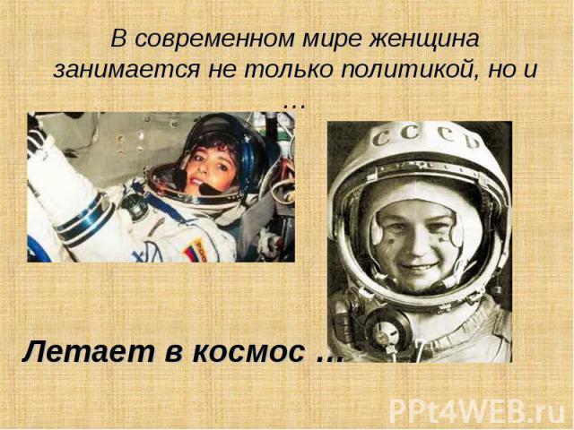 В современном мире женщина занимается не только политикой, но и … Летает в космос …