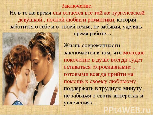 Заключение. Но в то же время она остается все той же тургеневской девушкой , полной любви и романтики, которая заботится о себе и о своей семье, не забывая, уделять время работе… Жизнь современности заключается в том, что молодое поколение в душе вс…