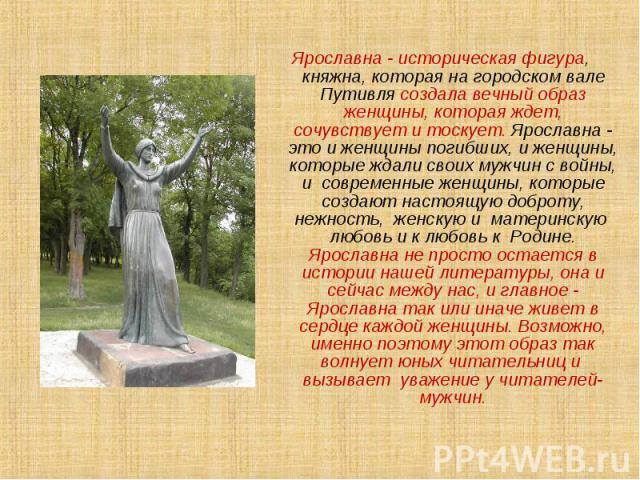 Ярославна - историческая фигура, княжна, которая на городском вале Путивля создала вечный образ женщины, которая ждет, сочувствует и тоскует. Ярославна - это и женщины погибших, и женщины, которые ждали своих мужчин с войны, и современные женщины, к…