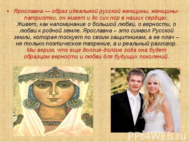 Ярославна — образ идеальной русской женщины, женщины-патриотки, он живет и до сих пор в наших сердцах. Живет, как напоминание о большой любви, о верности, о любви к родной земле. Ярославна – это символ Русской земли, которая тоскует по своим защитни…