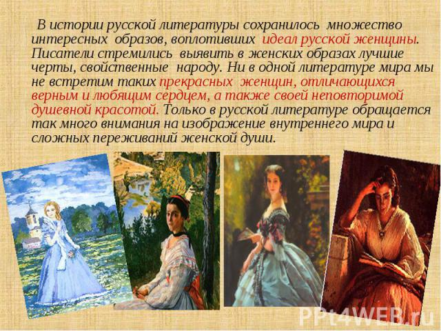 В истории русской литературы сохранилось множество интересных образов, воплотивших идеал русской женщины. Писатели стремились выявить в женских образах лучшие черты, свойственные народу. Ни в одной литературе мира мы не встретим таких прекрасных жен…