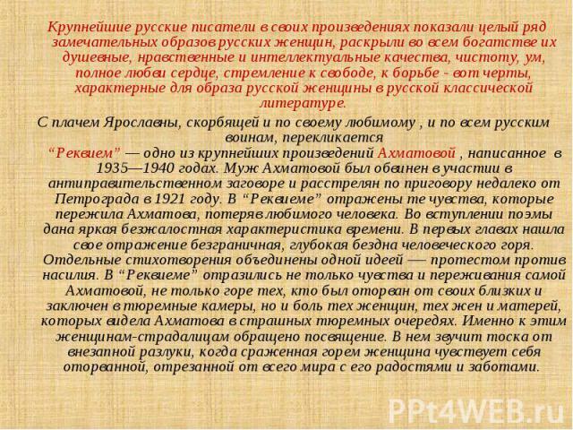 Крупнейшие русские писатели в своих произведениях показали целый ряд замечательных образов русских женщин, раскрыли во всем богатстве их душевные, нравственные и интеллектуальные качества, чистоту, ум, полное любви сердце, стремление к свободе, к бо…