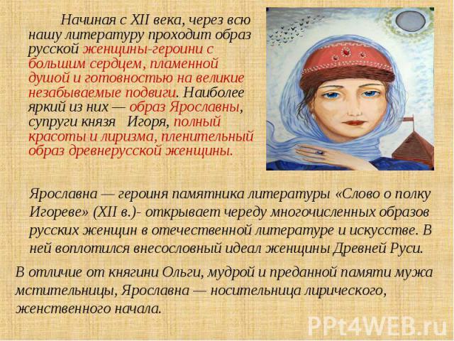 Начиная с XII века, через всю нашу литературу проходит образ русской женщины-героини с большим сердцем, пламенной душой и готовностью на великие незабываемые подвиги. Наиболее яркий из них — образ Ярославны, супруги князя Игоря, полный красоты и лир…