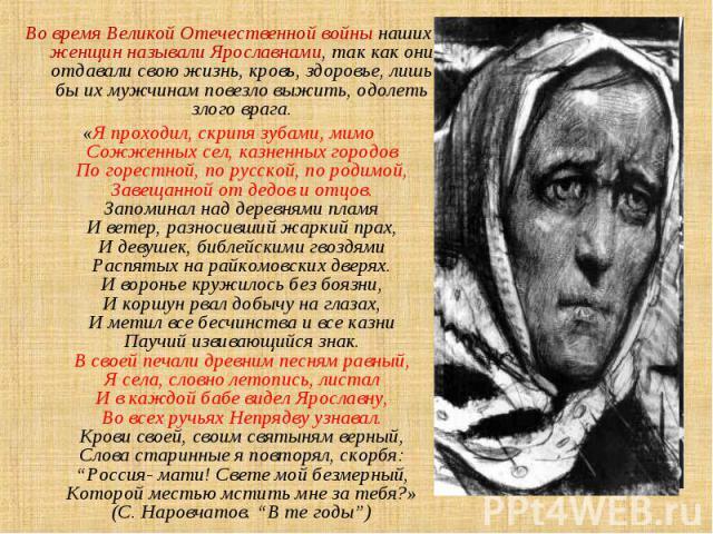 Во время Великой Отечественной войны наших женщин называли Ярославнами, так как они отдавали свою жизнь, кровь, здоровье, лишь бы их мужчинам повезло выжить, одолеть злого врага. «Я проходил, скрипя зубами, мимо Сожженных сел, казненных городов По г…