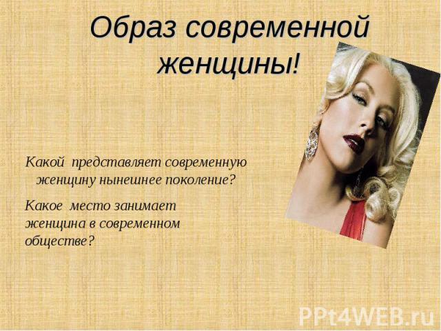 Образ современной женщины! Какой представляет современную женщину нынешнее поколение? Какое место занимает женщина в современном обществе?