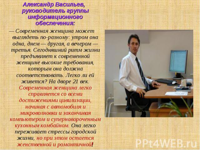 Александр Васильев, руководитель группы информационного обеспечения: — Современная женщина может выглядеть по-разному: утром она одна, днем — другая, а вечером — третья. Сегодняшний ритм жизни предъявляет к современной женщине высокие требования, ко…