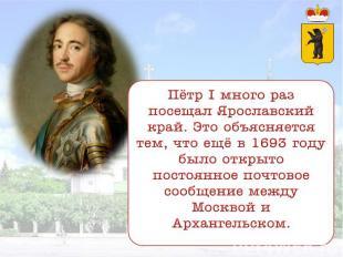 Пётр I много раз посещал Ярославский край. Это объясняется тем, что ещё в 1693 г