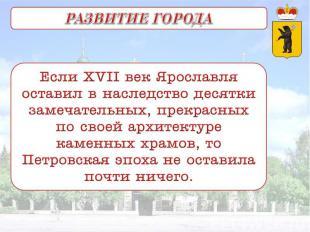 РАЗВИТИЕ ГОРОДА Если XVII век Ярославля оставил в наследство десятки замечательн