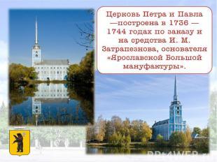 Церковь Петра и Павла —построена в 1736 — 1744 годах по заказу и на средства И.