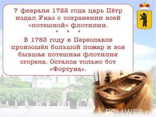 7 февраля 1722 года царь Пётр издал Указ о сохранении всей «потешной» флотилии.