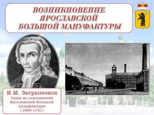 ВОЗНИКНОВЕНИЕ ЯРОСЛАВСКОЙ БОЛЬШОЙ МАНУФАКТУРЫ И.М. Затрапезнов Один из основател