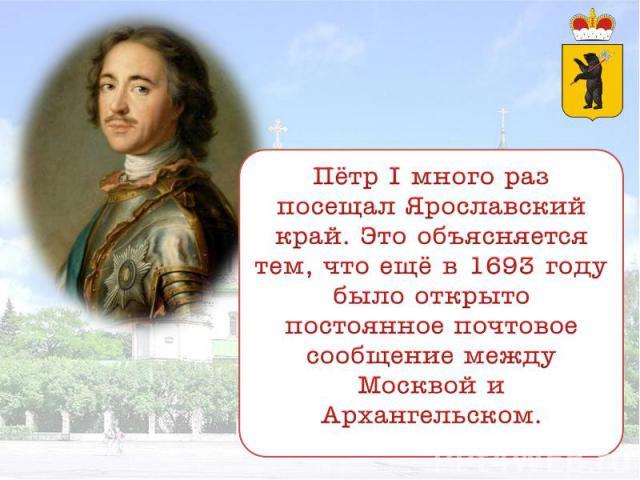 Пётр I много раз посещал Ярославский край. Это объясняется тем, что ещё в 1693 году было открыто постоянное почтовое сообщение между Москвой и Архангельском.