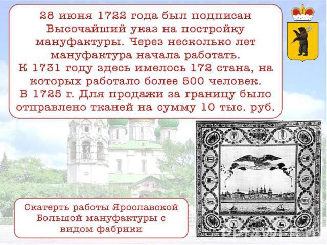 28 июня 1722 года был подписан Высочайший указ на постройку мануфактуры. Через несколько лет мануфактура начала работать. К 1731 году здесь имелось 172 стана, на которых работало более 500 человек. В 1725 г. Для продажи за границу было отправлено тк…