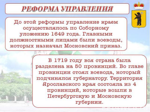РЕФОРМА УПРАВЛЕНИЯ До этой реформы управление краем осуществлялось по Соборному уложению 1649 года. Главными должностными лицами были воеводы, которых назначал Московский приказ. В 1719 году вся страна была разделена на 50 провинций. Во главе провин…