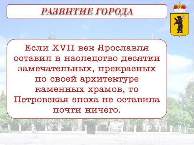 РАЗВИТИЕ ГОРОДА Если XVII век Ярославля оставил в наследство десятки замечательных, прекрасных по своей архитектуре каменных храмов, то Петровская эпоха не оставила почти ничего.