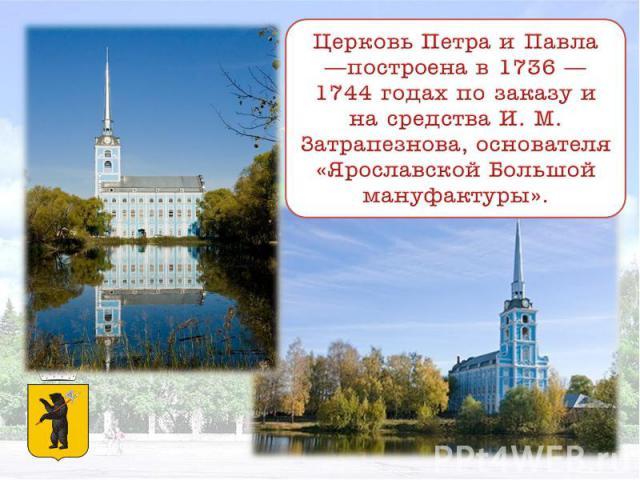 Церковь Петра и Павла —построена в 1736 — 1744 годах по заказу и на средства И. М. Затрапезнова, основателя «Ярославской Большой мануфактуры».
