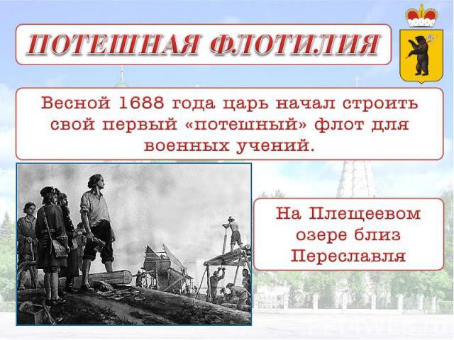 ПОТЕШНАЯ ФЛОТИЛИЯ Весной 1688 года царь начал строить свой первый «потешный» флот для военных учений. На Плещеевом озере близ Переславля