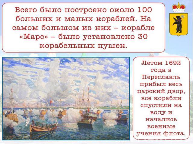 Всего было построено около 100 больших и малых кораблей. На самом большом из них – корабле «Марс» – было установлено 30 корабельных пушек. Летом 1692 года в Переславль прибыл весь царский двор, все корабли спустили на воду и начались военные учения флота.
