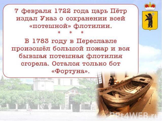 7 февраля 1722 года царь Пётр издал Указ о сохранении всей «потешной» флотилии. * * * В 1783 году в Переславле произошёл большой пожар и вся бывшая потешная флотилия сгорела. Остался только бот «Фортуна».