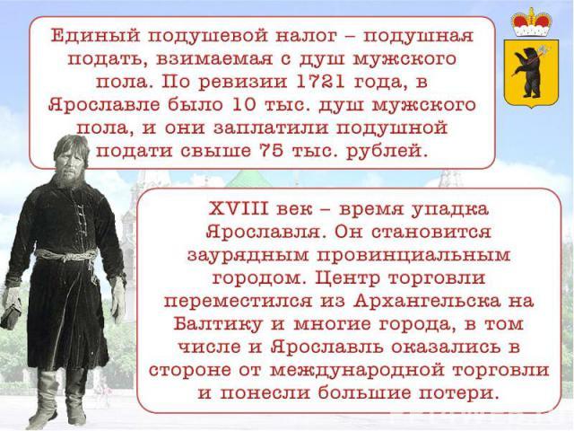 Единый подушевой налог – подушная подать, взимаемая с душ мужского пола. По ревизии 1721 года, в Ярославле было 10 тыс. душ мужского пола, и они заплатили подушной подати свыше 75 тыс. рублей. XVIII век – время упадка Ярославля. Он становится зауряд…