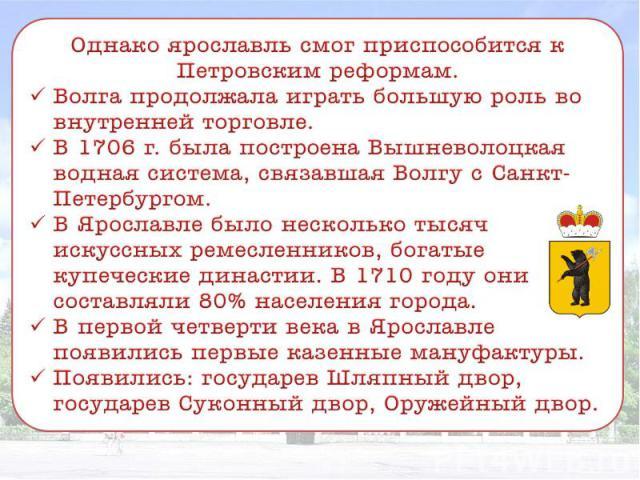 Однако ярославль смог приспособится к Петровским реформам. Волга продолжала играть большую роль во внутренней торговле. В 1706 г. была построена Вышневолоцкая водная система, связавшая Волгу с Санкт-Петербургом. В Ярославле было несколько тысяч иску…